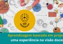 Aprendizagem baseada em projetos: uma experiência na visão docente